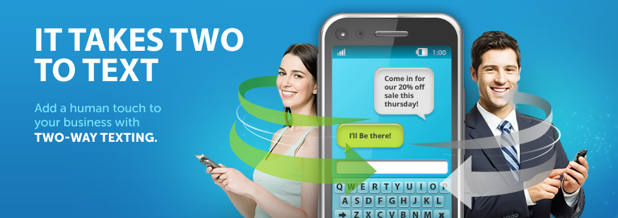 IT TAKES TWO TO TEXT - Add a human touch to your business with TWO-WAY TEXTING.