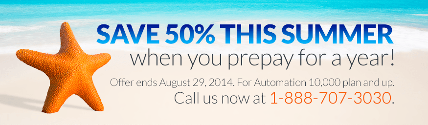 SAVE 50% THIS SUMMER when you prepay for a year! Offer ends August 29, 2014. For Automation 10,000 plan and up. Call us now at 1-888-707-3030.